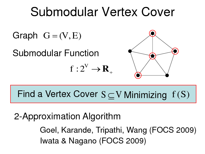 Slide: Submodular Vertex Cover Graph G  (V , E ) Submodular Function f : 2V  R   Find a Vertex Cover S  V Minimizing f (S ) 2-Approximation Algorithm Goel, Karande, Tripathi, Wang (FOCS 2009) Iwata & Nagano (FOCS 2009)