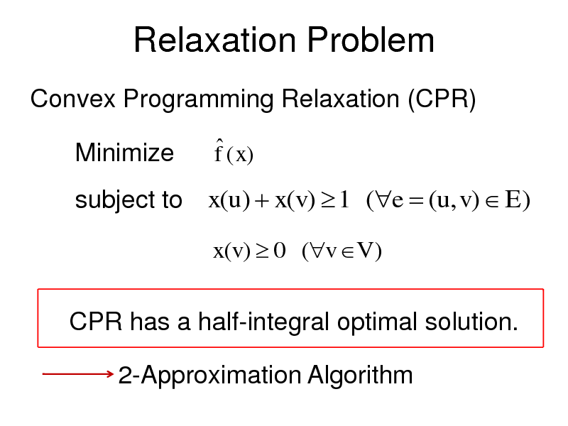 Slide: Relaxation Problem Convex Programming Relaxation (CPR)  Minimize   f ( x)  subject to x(u)  x(v)  1 (e  (u, v)  E) x(v)  0 (v V )  CPR has a half-integral optimal solution. 2-Approximation Algorithm