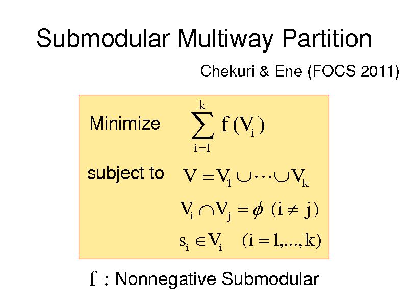 Slide: Submodular Multiway Partition Chekuri & Ene (FOCS 2011)  Minimize   f (V ) i 1 i  k  subject to V  V1   Vk  Vi V j   (i  j )  si Vi  (i  1,..., k )  f : Nonnegative Submodular