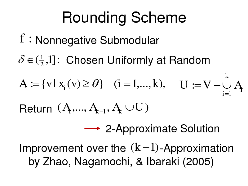 Slide: Rounding Scheme f : Nonnegative Submodular   ( 1 ,1] : Chosen Uniformly at Random 2 Ai : {v | xi (v)   } (i  1,..., k ), Return ( A1 ,..., Ak 1 , Ak U ) 2-Approximate Solution Improvement over the (k  1) -Approximation by Zhao, Nagamochi, & Ibaraki (2005)  U : V   Ai i 1  k
