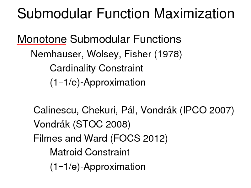 Slide: Submodular Function Maximization Monotone Submodular Functions Nemhauser, Wolsey, Fisher (1978) Cardinality Constraint (1-1/e)-Approximation  Calinescu, Chekuri, Pl, Vondrk (IPCO 2007) Vondrk (STOC 2008) Filmes and Ward (FOCS 2012) Matroid Constraint (1-1/e)-Approximation