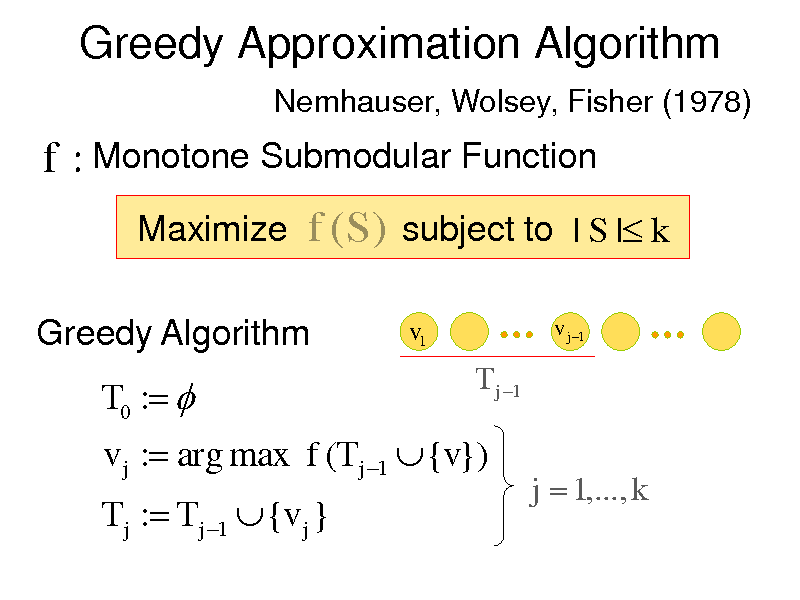 Slide: Greedy Approximation Algorithm Nemhauser, Wolsey, Fisher (1978)  f : Monotone Submodular Function Maximize f (S ) subject to | S | k Greedy Algorithm v1 v j 1  T0 :  T j : T j 1  {v j }  T j 1  v j : arg max f (T j 1  {v})  j  1,..., k