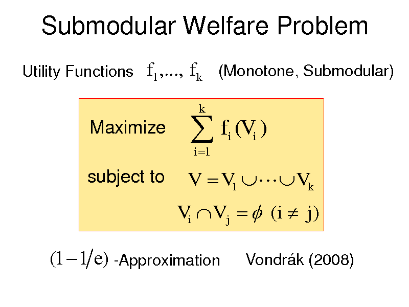 Slide: Submodular Welfare Problem Utility Functions  f1 ,..., f k (Monotone, Submodular)  Maximize subject to   f (V ) i 1 i i  k  V  V1  Vk Vi V j   (i  j )  (1  1 e) -Approximation  Vondrk (2008)