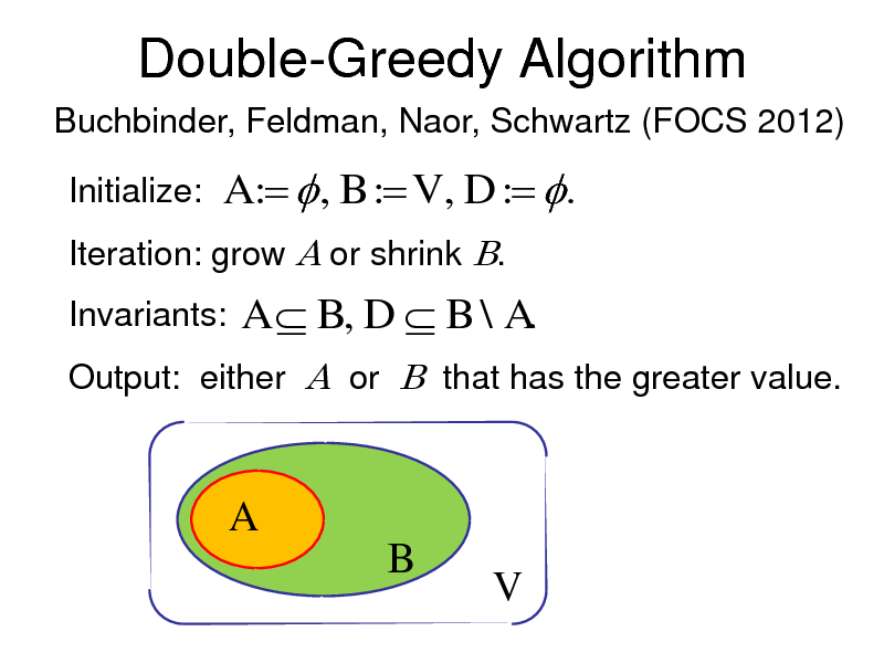 Slide: Double-Greedy Algorithm Buchbinder, Feldman, Naor, Schwartz (FOCS 2012)  Initialize:  A :  , B : V , D : . A  B, D  B \ A.  Iteration: grow A or shrink B. Invariants: Output: either A or B that has the greater value.  A B V