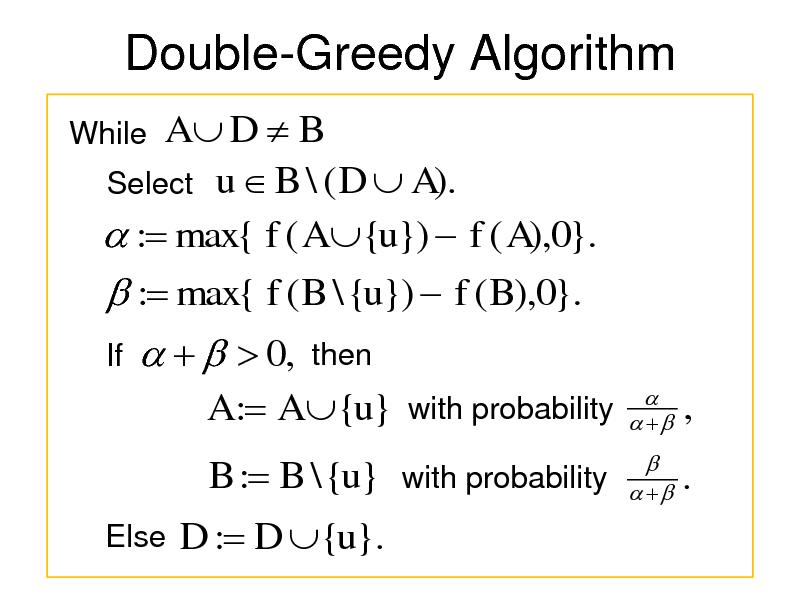 Slide: Double-Greedy Algorithm While  A D  B Select u  B \ ( D  A).  : max{ f ( A {u})  f ( A),0}.  : max{ f ( B \ {u})  f ( B),0}. If      0,  then       A : A {u} with probability B : B \ {u} with probability Else    ,  .  D : D {u}.