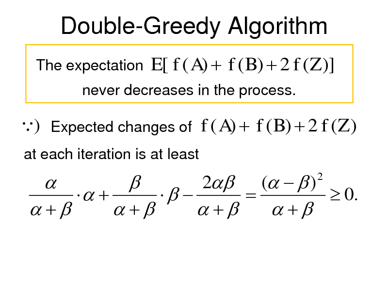 Slide: Double-Greedy Algorithm The expectation  E[ f ( A)  f ( B)  2 f (Z )]  never decreases in the process.  ) Expected changes of f ( A)  f ( B)  2 f (Z ) at each iteration is at least  2 (   )       0.         2