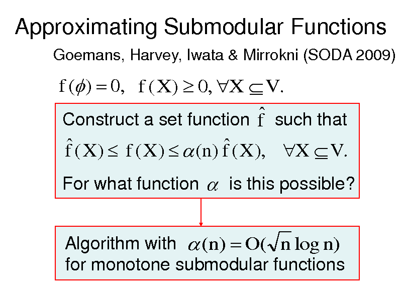 Slide: Approximating Submodular Functions Goemans, Harvey, Iwata & Mirrokni (SODA 2009)  f ( )  0, f ( X )  0, X  V .  Construct a set function f such that   f ( X )  f ( X )   (n) f ( X ), X  V . For what function  is this possible? Algorithm with  (n)  O( n log n) for monotone submodular functions