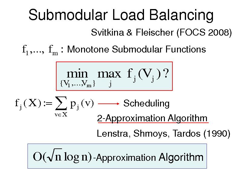 Slide: Submodular Load Balancing Svitkina & Fleischer (FOCS 2008)  f1 ,..., f m : Monotone Submodular Functions {V1 ,..., m } V  min max f j (V j ) ? j  f j ( X ) :  p j (v) vX  Scheduling 2-Approximation Algorithm Lenstra, Shmoys, Tardos (1990)  O( n log n) -Approximation Algorithm