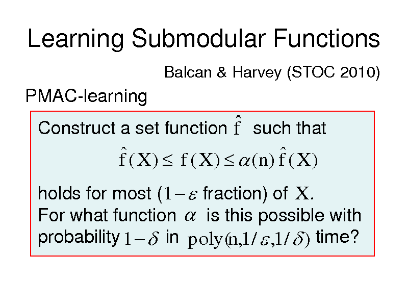Slide: Learning Submodular Functions Balcan & Harvey (STOC 2010)  PMAC-learning   Construct a set function f such that   f ( X )  f ( X )   (n) f ( X ) holds for most (1   fraction) of X . For what function  is this possible with probability 1   in poly(n,1 /  ,1 /  ) time?