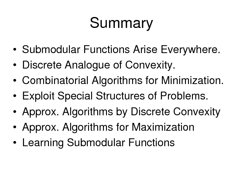 Slide: Summary        Submodular Functions Arise Everywhere. Discrete Analogue of Convexity. Combinatorial Algorithms for Minimization. Exploit Special Structures of Problems. Approx. Algorithms by Discrete Convexity Approx. Algorithms for Maximization Learning Submodular Functions