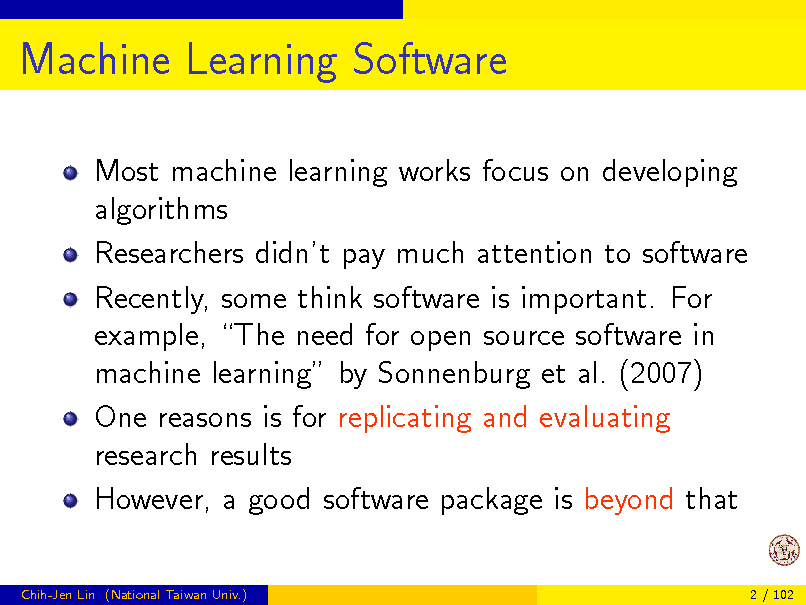 Slide: Machine Learning Software Most machine learning works focus on developing algorithms Researchers didnt pay much attention to software Recently, some think software is important. For example, The need for open source software in machine learning by Sonnenburg et al. (2007) One reasons is for replicating and evaluating research results However, a good software package is beyond that Chih-Jen Lin (National Taiwan Univ.) 2 / 102