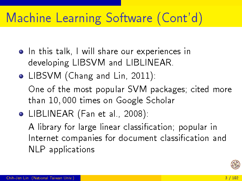 Slide: Machine Learning Software (Contd) In this talk, I will share our experiences in developing LIBSVM and LIBLINEAR. LIBSVM (Chang and Lin, 2011): One of the most popular SVM packages; cited more than 10, 000 times on Google Scholar LIBLINEAR (Fan et al., 2008): A library for large linear classication; popular in Internet companies for document classication and NLP applications Chih-Jen Lin (National Taiwan Univ.) 3 / 102