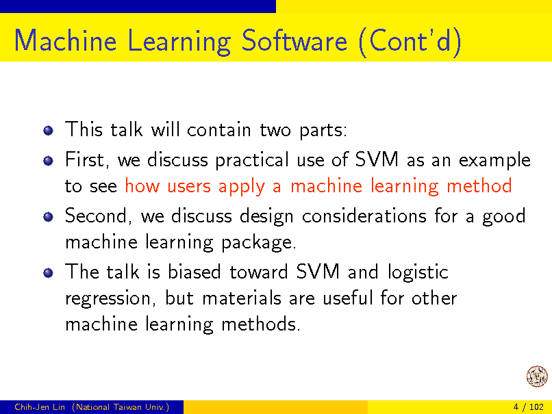 Slide: Machine Learning Software (Contd) This talk will contain two parts: First, we discuss practical use of SVM as an example to see how users apply a machine learning method Second, we discuss design considerations for a good machine learning package. The talk is biased toward SVM and logistic regression, but materials are useful for other machine learning methods.  Chih-Jen Lin (National Taiwan Univ.)  4 / 102