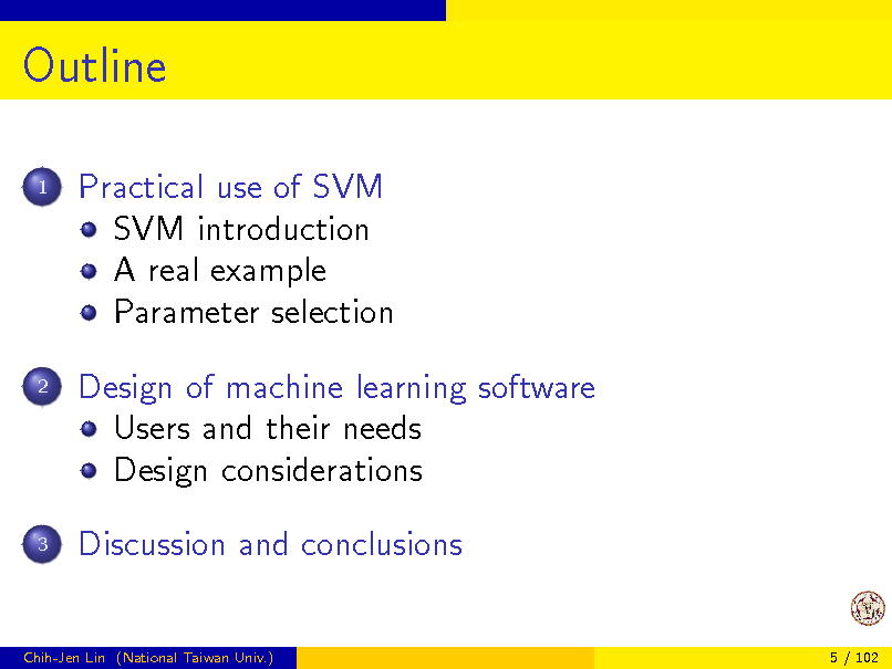 Slide: Outline 1  Practical use of SVM SVM introduction A real example Parameter selection Design of machine learning software Users and their needs Design considerations Discussion and conclusions  2  3  Chih-Jen Lin (National Taiwan Univ.)  5 / 102
