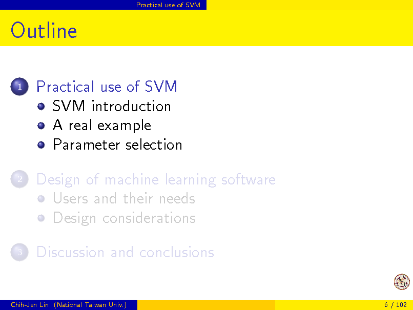 Slide: Practical use of SVM  Outline 1  Practical use of SVM SVM introduction A real example Parameter selection Design of machine learning software Users and their needs Design considerations Discussion and conclusions  2  3  Chih-Jen Lin (National Taiwan Univ.)  6 / 102