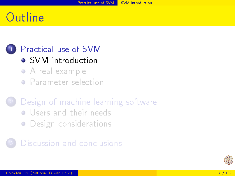Slide: Practical use of SVM  SVM introduction  Outline 1  Practical use of SVM SVM introduction A real example Parameter selection Design of machine learning software Users and their needs Design considerations Discussion and conclusions  2  3  Chih-Jen Lin (National Taiwan Univ.)  7 / 102