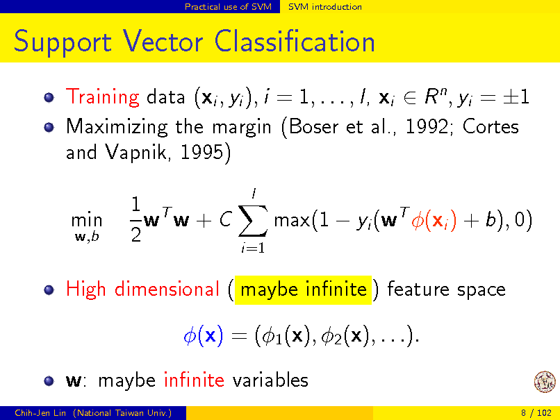 Slide: Practical use of SVM  SVM introduction  Support Vector Classication Training data (xi , yi ), i = 1, . . . , l, xi  R n , yi = 1 Maximizing the margin (Boser et al., 1992; Cortes and Vapnik, 1995) min w,b  1 T w w+C 2  l  max(1  yi (wT (xi ) + b), 0) i=1  High dimensional ( maybe innite ) feature space (x) = (1 (x), 2 (x), . . .). w: maybe innite variables Chih-Jen Lin (National Taiwan Univ.) 8 / 102