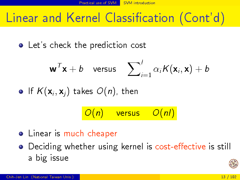 Slide: Practical use of SVM  SVM introduction  Linear and Kernel Classication (Contd) Lets check the prediction cost wT x + b versus l i=1  i K (xi , x) + b  If K (xi , xj ) takes O(n), then O(n) versus O(nl)  Linear is much cheaper Deciding whether using kernel is cost-eective is still a big issue Chih-Jen Lin (National Taiwan Univ.) 13 / 102