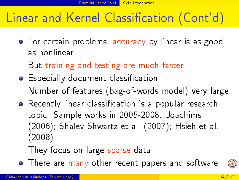 Slide: Practical use of SVM  SVM introduction  Linear and Kernel Classication (Contd) For certain problems, accuracy by linear is as good as nonlinear But training and testing are much faster Especially document classication Number of features (bag-of-words model) very large Recently linear classication is a popular research topic. Sample works in 2005-2008: Joachims (2006); Shalev-Shwartz et al. (2007); Hsieh et al. (2008) They focus on large sparse data There are many other recent papers and software Chih-Jen Lin (National Taiwan Univ.) 14 / 102