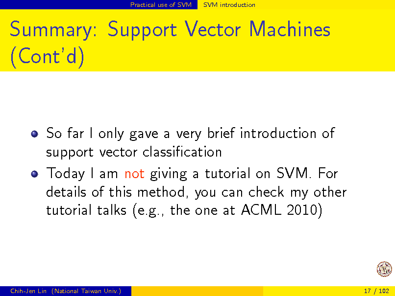 Slide: Practical use of SVM  SVM introduction  Summary: Support Vector Machines (Contd)  So far I only gave a very brief introduction of support vector classication Today I am not giving a tutorial on SVM. For details of this method, you can check my other tutorial talks (e.g., the one at ACML 2010)  Chih-Jen Lin (National Taiwan Univ.)  17 / 102