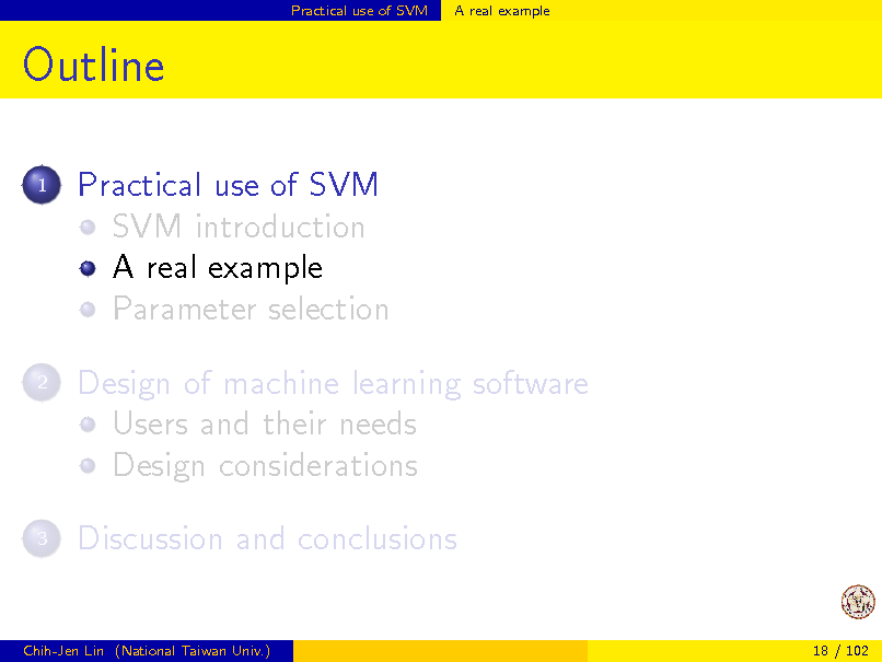 Slide: Practical use of SVM  A real example  Outline 1  Practical use of SVM SVM introduction A real example Parameter selection Design of machine learning software Users and their needs Design considerations Discussion and conclusions  2  3  Chih-Jen Lin (National Taiwan Univ.)  18 / 102