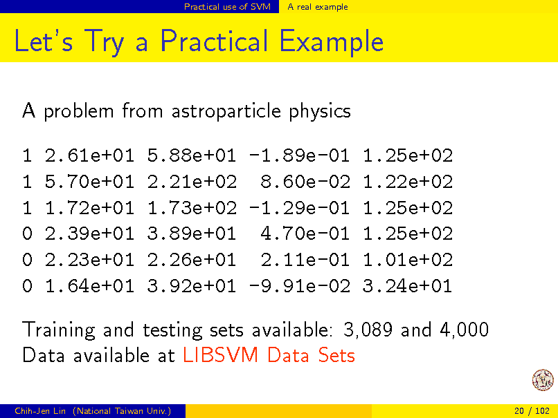 Slide: Practical use of SVM  A real example  Lets Try a Practical Example A problem from astroparticle physics 1 1 1 0 0 0 2.61e+01 5.70e+01 1.72e+01 2.39e+01 2.23e+01 1.64e+01 5.88e+01 -1.89e-01 1.25e+02 2.21e+02 8.60e-02 1.22e+02 1.73e+02 -1.29e-01 1.25e+02 3.89e+01 4.70e-01 1.25e+02 2.26e+01 2.11e-01 1.01e+02 3.92e+01 -9.91e-02 3.24e+01  Training and testing sets available: 3,089 and 4,000 Data available at LIBSVM Data Sets Chih-Jen Lin (National Taiwan Univ.) 20 / 102