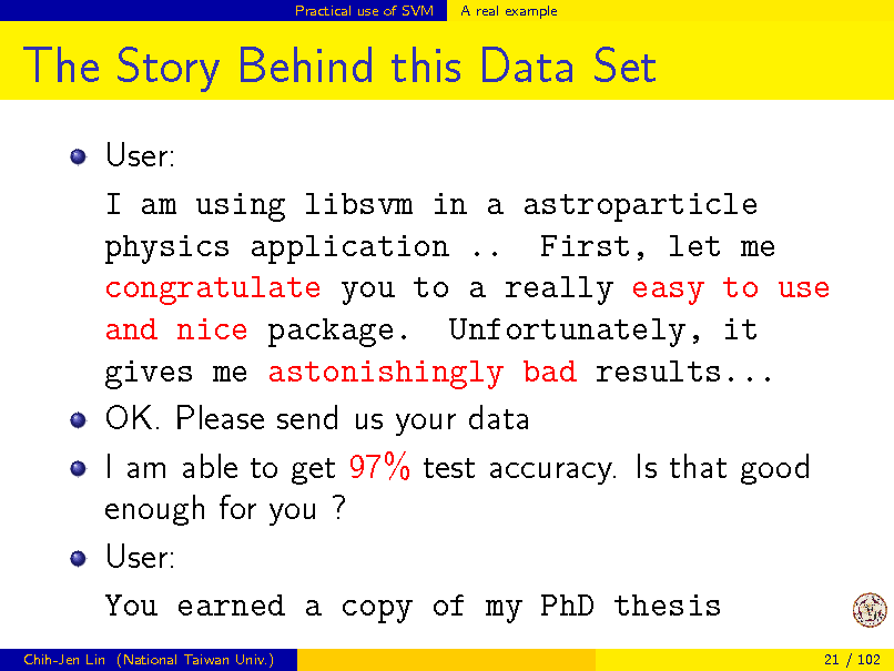 Slide: Practical use of SVM  A real example  The Story Behind this Data Set User: I am using libsvm in a astroparticle physics application .. First, let me congratulate you to a really easy to use and nice package. Unfortunately, it gives me astonishingly bad results... OK. Please send us your data I am able to get 97% test accuracy. Is that good enough for you ? User: You earned a copy of my PhD thesis Chih-Jen Lin (National Taiwan Univ.) 21 / 102