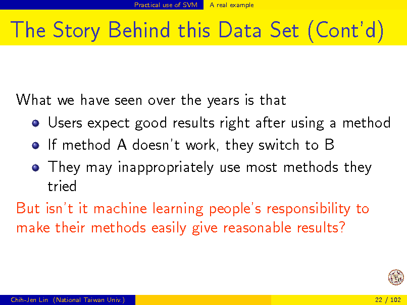 Slide: Practical use of SVM  A real example  The Story Behind this Data Set (Contd) What we have seen over the years is that Users expect good results right after using a method If method A doesnt work, they switch to B They may inappropriately use most methods they tried But isnt it machine learning peoples responsibility to make their methods easily give reasonable results?  Chih-Jen Lin (National Taiwan Univ.)  22 / 102