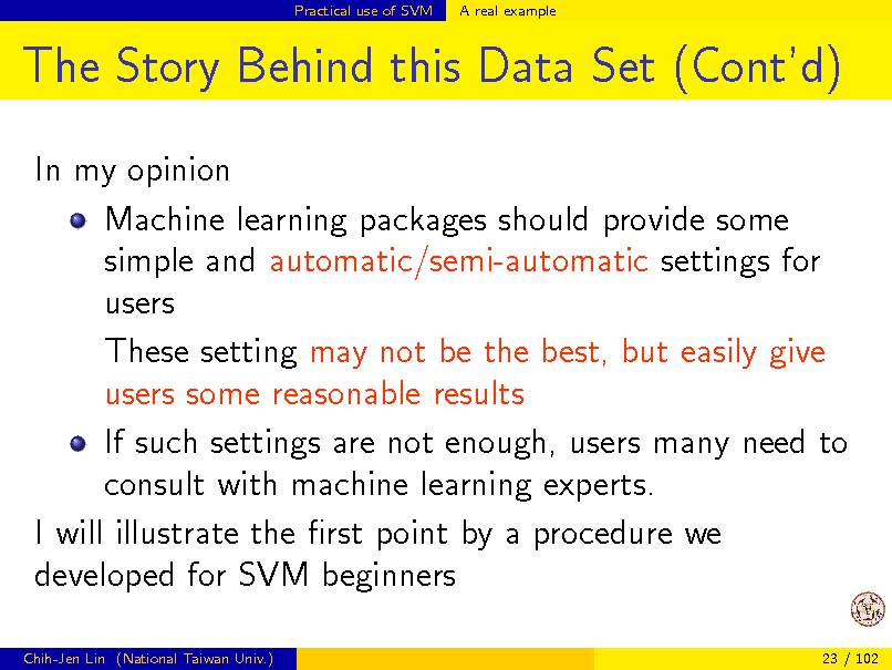 Slide: Practical use of SVM  A real example  The Story Behind this Data Set (Contd) In my opinion Machine learning packages should provide some simple and automatic/semi-automatic settings for users These setting may not be the best, but easily give users some reasonable results If such settings are not enough, users many need to consult with machine learning experts. I will illustrate the rst point by a procedure we developed for SVM beginners Chih-Jen Lin (National Taiwan Univ.) 23 / 102
