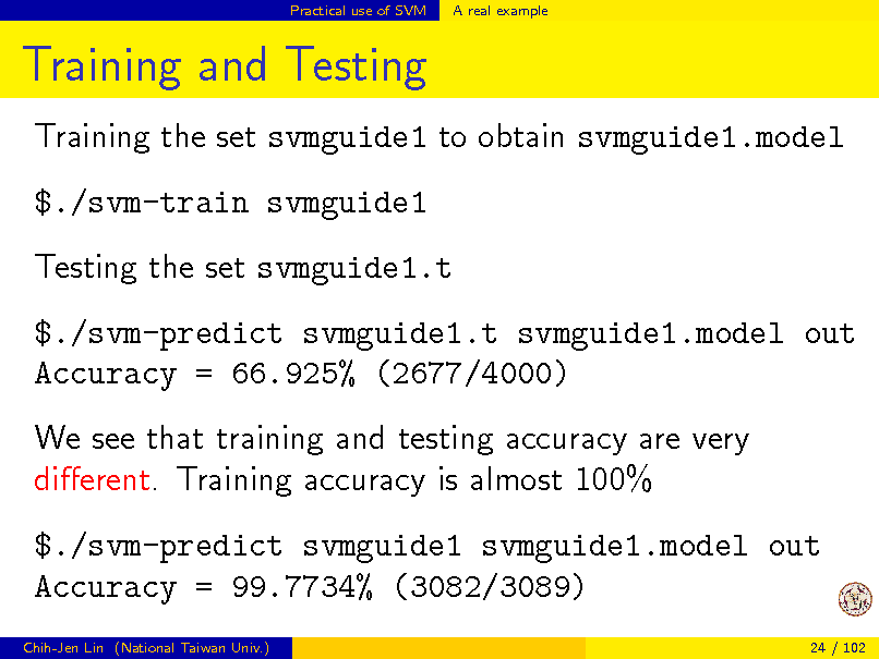 Slide: Practical use of SVM  A real example  Training and Testing Training the set svmguide1 to obtain svmguide1.model $./svm-train svmguide1 Testing the set svmguide1.t $./svm-predict svmguide1.t svmguide1.model out Accuracy = 66.925% (2677/4000) We see that training and testing accuracy are very dierent. Training accuracy is almost 100% $./svm-predict svmguide1 svmguide1.model out Accuracy = 99.7734% (3082/3089) Chih-Jen Lin (National Taiwan Univ.) 24 / 102