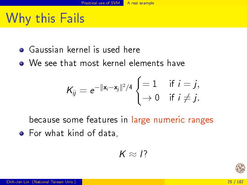 Slide: Practical use of SVM  A real example  Why this Fails Gaussian kernel is used here We see that most kernel elements have Kij = e  xi xj 2  /4  = 1 if i = j,  0 if i = j.  because some features in large numeric ranges For what kind of data, K  I? Chih-Jen Lin (National Taiwan Univ.) 25 / 102