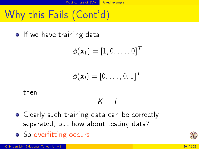 Slide: Practical use of SVM  A real example  Why this Fails (Contd) If we have training data (x1 ) = [1, 0, . . . , 0]T . . . (xl ) = [0, . . . , 0, 1]T then K =I Clearly such training data can be correctly separated, but how about testing data? So overtting occurs Chih-Jen Lin (National Taiwan Univ.) 26 / 102