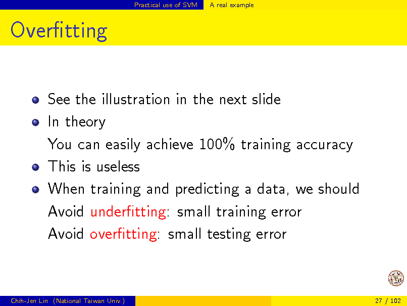 Slide: Practical use of SVM  A real example  Overtting See the illustration in the next slide In theory You can easily achieve 100% training accuracy This is useless When training and predicting a data, we should Avoid undertting: small training error Avoid overtting: small testing error  Chih-Jen Lin (National Taiwan Univ.)  27 / 102