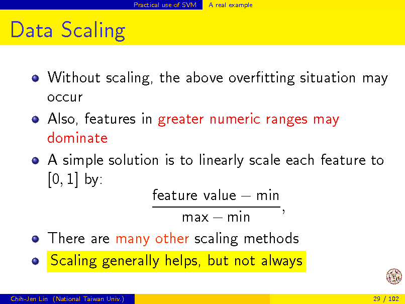 Slide: Practical use of SVM  A real example  Data Scaling Without scaling, the above overtting situation may occur Also, features in greater numeric ranges may dominate A simple solution is to linearly scale each feature to [0, 1] by: feature value  min , max  min There are many other scaling methods Scaling generally helps, but not always Chih-Jen Lin (National Taiwan Univ.) 29 / 102