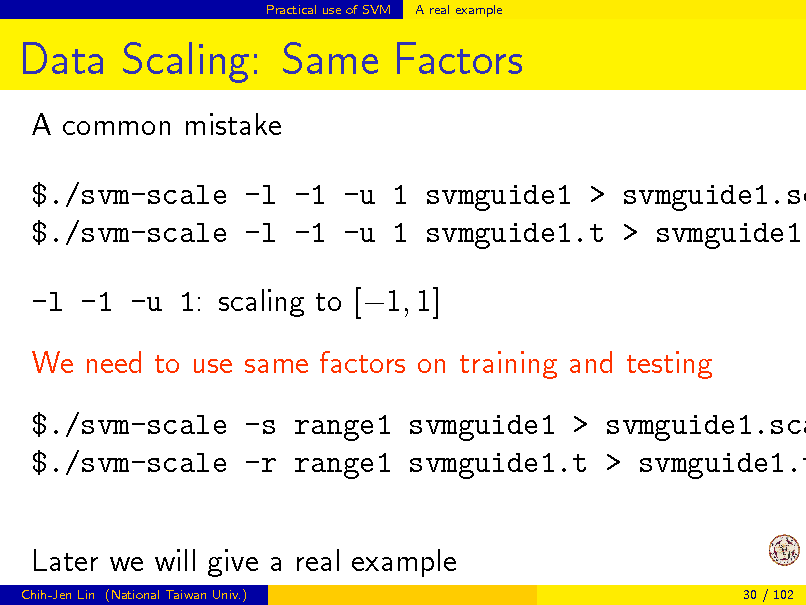 Slide: Practical use of SVM  A real example  Data Scaling: Same Factors A common mistake  $./svm-scale -l -1 -u 1 svmguide1 > svmguide1.sc $./svm-scale -l -1 -u 1 svmguide1.t > svmguide1. -l -1 -u 1: scaling to [1, 1] We need to use same factors on training and testing  $./svm-scale -s range1 svmguide1 > svmguide1.sca $./svm-scale -r range1 svmguide1.t > svmguide1.t Later we will give a real example Chih-Jen Lin (National Taiwan Univ.) 30 / 102