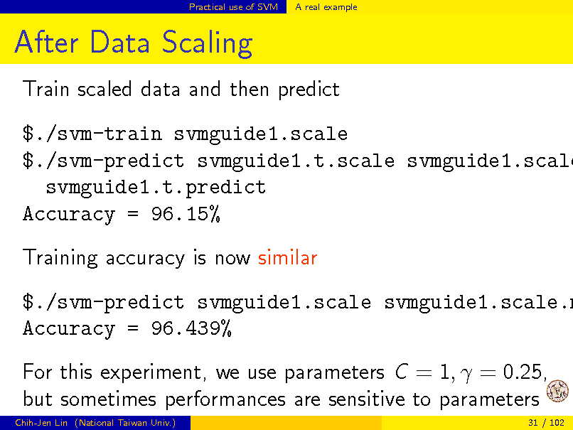 Slide: Practical use of SVM  A real example  After Data Scaling Train scaled data and then predict  $./svm-train svmguide1.scale $./svm-predict svmguide1.t.scale svmguide1.scale svmguide1.t.predict Accuracy = 96.15% Training accuracy is now similar  $./svm-predict svmguide1.scale svmguide1.scale.m Accuracy = 96.439% For this experiment, we use parameters C = 1,  = 0.25, but sometimes performances are sensitive to parameters Chih-Jen Lin (National Taiwan Univ.) 31 / 102