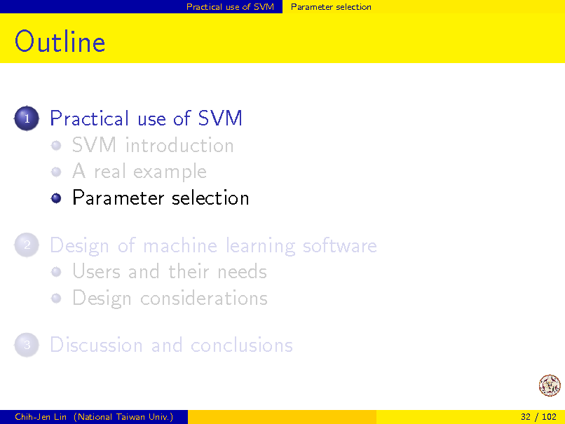 Slide: Practical use of SVM  Parameter selection  Outline 1  Practical use of SVM SVM introduction A real example Parameter selection Design of machine learning software Users and their needs Design considerations Discussion and conclusions  2  3  Chih-Jen Lin (National Taiwan Univ.)  32 / 102