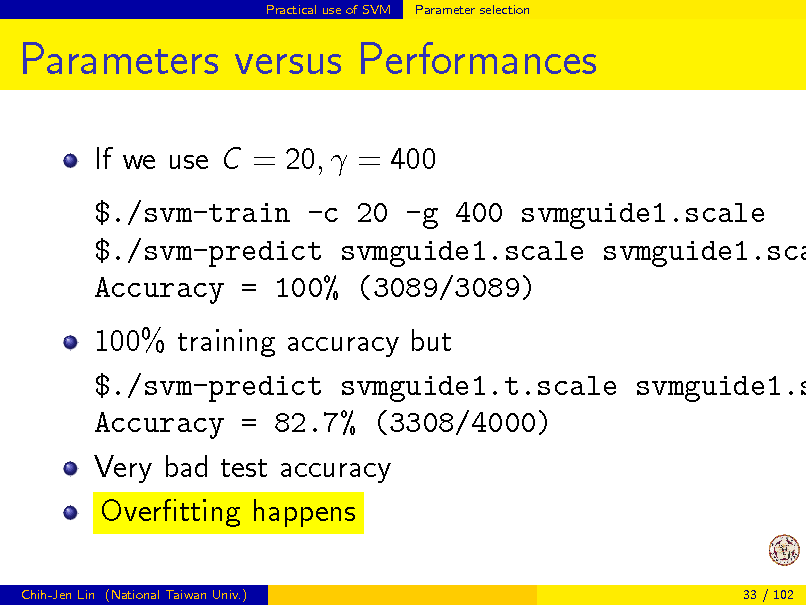 Slide: Practical use of SVM  Parameter selection  Parameters versus Performances If we use C = 20,  = 400  $./svm-train -c 20 -g 400 svmguide1.scale $./svm-predict svmguide1.scale svmguide1.sca Accuracy = 100% (3089/3089)  100% training accuracy but $./svm-predict svmguide1.t.scale svmguide1.s Accuracy = 82.7% (3308/4000) Very bad test accuracy Overtting happens Chih-Jen Lin (National Taiwan Univ.) 33 / 102