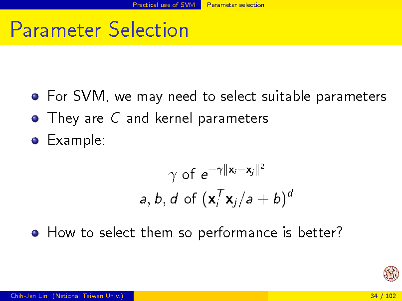 Slide: Practical use of SVM  Parameter selection  Parameter Selection For SVM, we may need to select suitable parameters They are C and kernel parameters Example:  of e  xi xj 2  a, b, d of (xT xj /a + b)d i How to select them so performance is better?  Chih-Jen Lin (National Taiwan Univ.)  34 / 102