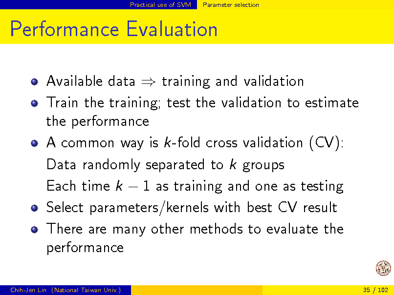 Slide: Practical use of SVM  Parameter selection  Performance Evaluation Available data  training and validation Train the training; test the validation to estimate the performance A common way is k-fold cross validation (CV): Data randomly separated to k groups Each time k  1 as training and one as testing Select parameters/kernels with best CV result There are many other methods to evaluate the performance Chih-Jen Lin (National Taiwan Univ.) 35 / 102