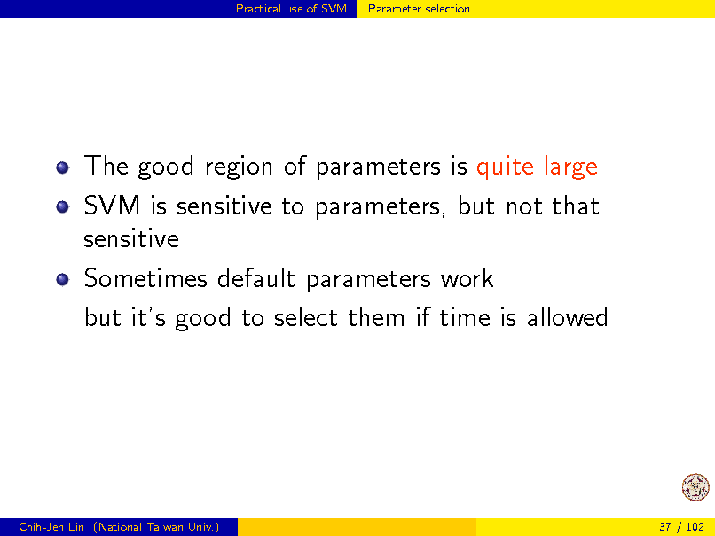 Slide: Practical use of SVM  Parameter selection  The good region of parameters is quite large SVM is sensitive to parameters, but not that sensitive Sometimes default parameters work but its good to select them if time is allowed  Chih-Jen Lin (National Taiwan Univ.)  37 / 102
