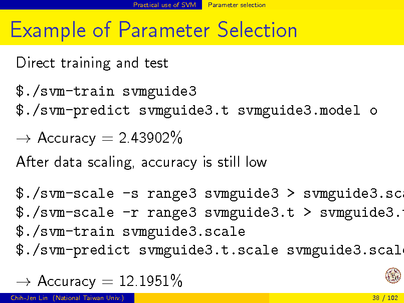 Slide: Practical use of SVM  Parameter selection  Example of Parameter Selection Direct training and test $./svm-train svmguide3 $./svm-predict svmguide3.t svmguide3.model o  Accuracy = 2.43902% After data scaling, accuracy is still low  $./svm-scale -s range3 svmguide3 > svmguide3.sca $./svm-scale -r range3 svmguide3.t > svmguide3.t $./svm-train svmguide3.scale $./svm-predict svmguide3.t.scale svmguide3.scale  Accuracy = 12.1951% Chih-Jen Lin (National Taiwan Univ.) 38 / 102