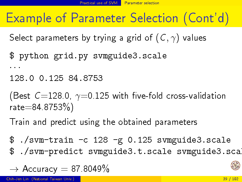 Slide: Practical use of SVM  Parameter selection  Example of Parameter Selection (Contd) Select parameters by trying a grid of (C , ) values $ python grid.py svmguide3.scale  128.0 0.125 84.8753 (Best C =128.0, =0.125 with ve-fold cross-validation rate=84.8753%) Train and predict using the obtained parameters  $ ./svm-train -c 128 -g 0.125 svmguide3.scale $ ./svm-predict svmguide3.t.scale svmguide3.scal  Accuracy = 87.8049% Chih-Jen Lin (National Taiwan Univ.) 39 / 102
