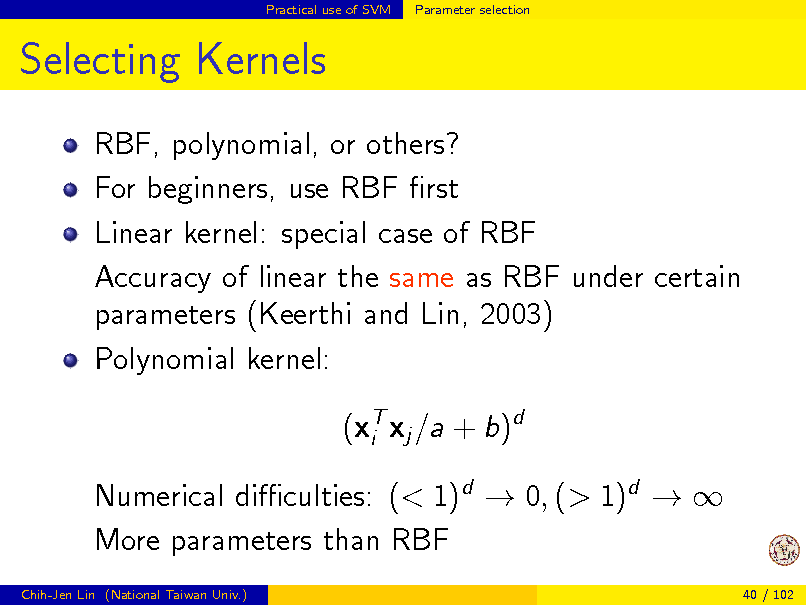 Slide: Practical use of SVM  Parameter selection  Selecting Kernels RBF, polynomial, or others? For beginners, use RBF rst Linear kernel: special case of RBF Accuracy of linear the same as RBF under certain parameters (Keerthi and Lin, 2003) Polynomial kernel: (xT xj /a + b)d i Numerical diculties: (< 1)d  0, (> 1)d   More parameters than RBF Chih-Jen Lin (National Taiwan Univ.) 40 / 102
