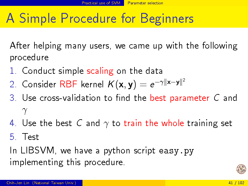 Slide: Practical use of SVM  Parameter selection  A Simple Procedure for Beginners After helping many users, we came up with the following procedure 1. Conduct simple scaling on the data 2 2. Consider RBF kernel K (x, y) = e  xy 3. Use cross-validation to nd the best parameter C and  4. Use the best C and  to train the whole training set 5. Test In LIBSVM, we have a python script easy.py implementing this procedure. Chih-Jen Lin (National Taiwan Univ.) 41 / 102