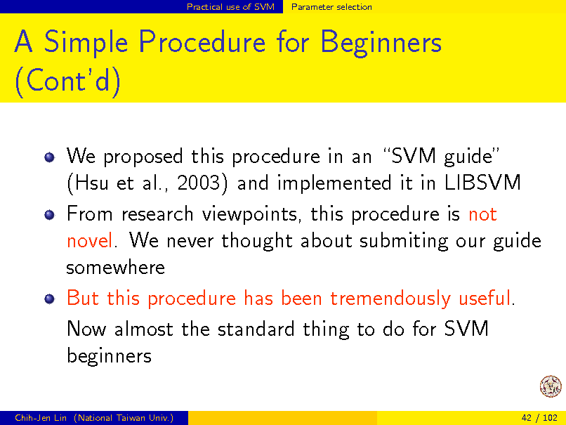 Slide: Practical use of SVM  Parameter selection  A Simple Procedure for Beginners (Contd) We proposed this procedure in an SVM guide (Hsu et al., 2003) and implemented it in LIBSVM From research viewpoints, this procedure is not novel. We never thought about submiting our guide somewhere But this procedure has been tremendously useful. Now almost the standard thing to do for SVM beginners Chih-Jen Lin (National Taiwan Univ.) 42 / 102