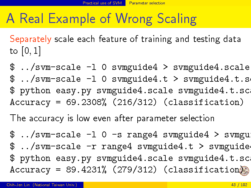 Slide: Practical use of SVM  Parameter selection  A Real Example of Wrong Scaling Separately scale each feature of training and testing data to [0, 1]  $ ../svm-scale -l 0 svmguide4 > svmguide4.scale $ ../svm-scale -l 0 svmguide4.t > svmguide4.t.sc $ python easy.py svmguide4.scale svmguide4.t.sca Accuracy = 69.2308% (216/312) (classification) The accuracy is low even after parameter selection  $ ../svm-scale -l 0 -s range4 svmguide4 > svmgui $ ../svm-scale -r range4 svmguide4.t > svmguide4 $ python easy.py svmguide4.scale svmguide4.t.sca Accuracy = 89.4231% (279/312) (classification) Chih-Jen Lin (National Taiwan Univ.) 43 / 102