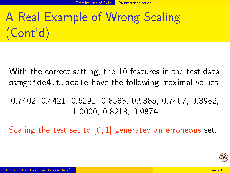Slide: Practical use of SVM  Parameter selection  A Real Example of Wrong Scaling (Contd) With the correct setting, the 10 features in the test data svmguide4.t.scale have the following maximal values: 0.7402, 0.4421, 0.6291, 0.8583, 0.5385, 0.7407, 0.3982, 1.0000, 0.8218, 0.9874 Scaling the test set to [0, 1] generated an erroneous set.  Chih-Jen Lin (National Taiwan Univ.)  44 / 102