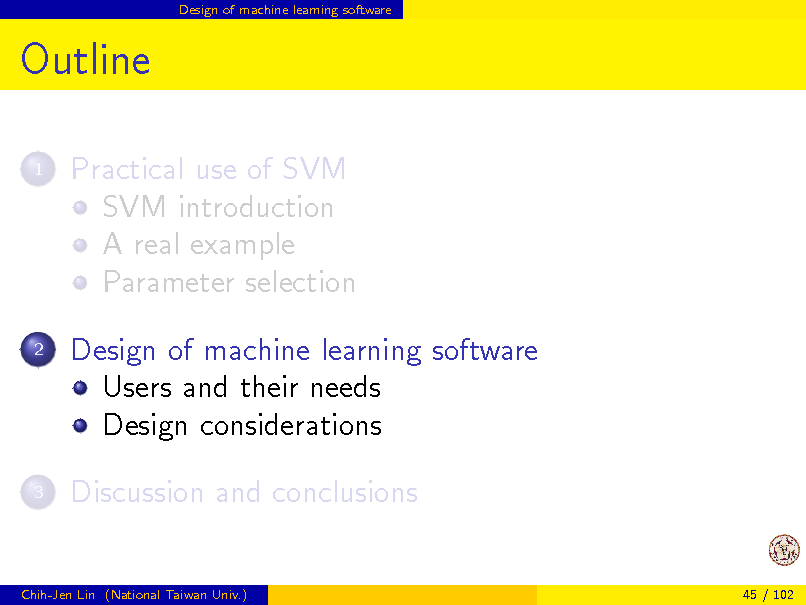 Slide: Design of machine learning software  Outline 1  Practical use of SVM SVM introduction A real example Parameter selection Design of machine learning software Users and their needs Design considerations Discussion and conclusions  2  3  Chih-Jen Lin (National Taiwan Univ.)  45 / 102