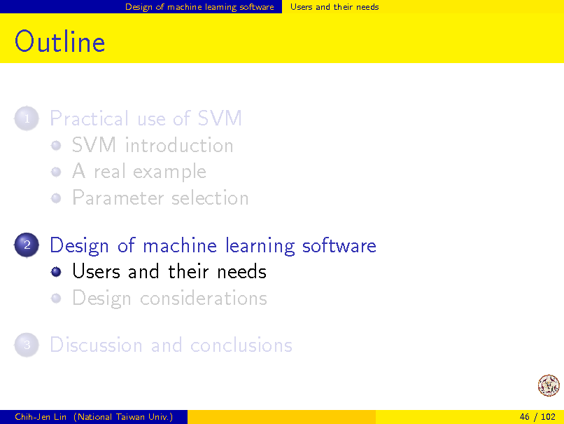 Slide: Design of machine learning software  Users and their needs  Outline 1  Practical use of SVM SVM introduction A real example Parameter selection Design of machine learning software Users and their needs Design considerations Discussion and conclusions  2  3  Chih-Jen Lin (National Taiwan Univ.)  46 / 102